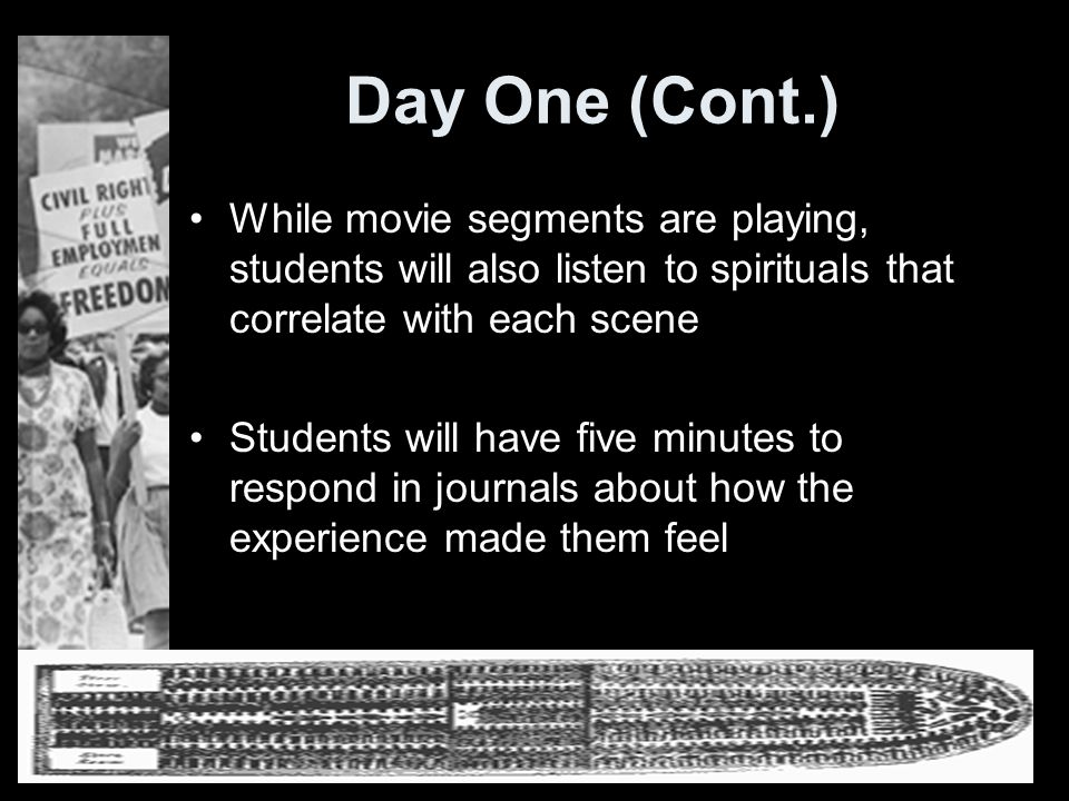 Day One (Cont.) While movie segments are playing, students will also listen to spirituals that correlate with each scene Students will have five minutes to respond in journals about how the experience made them feel