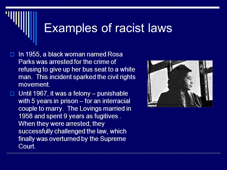 Examples of racist laws  In 1955, a black woman named Rosa Parks was arrested for the crime of refusing to give up her bus seat to a white man.