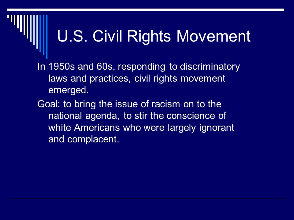 U.S. Civil Rights Movement In 1950s and 60s, responding to discriminatory laws and practices, civil rights movement emerged. Goal: to bring the issue