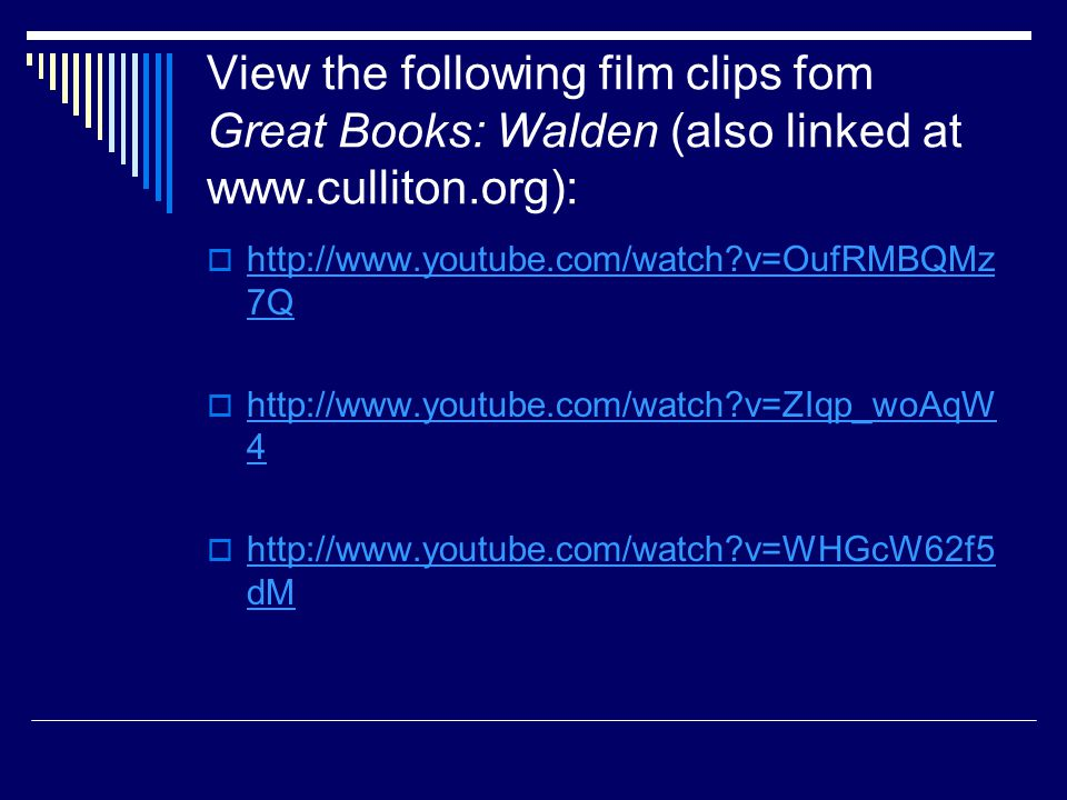 View the following film clips fom Great Books: Walden (also linked at www.culliton.org):  http://www.youtube.com/watch v=OufRMBQMz 7Q http://www.youtube.com/watch v=OufRMBQMz 7Q  http://www.youtube.com/watch v=ZIqp_woAqW 4 http://www.youtube.com/watch v=ZIqp_woAqW 4  http://www.youtube.com/watch v=WHGcW62f5 dM http://www.youtube.com/watch v=WHGcW62f5 dM