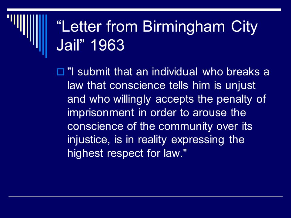 Letter from Birmingham City Jail 1963  I submit that an individual who breaks a law that conscience tells him is unjust and who willingly accepts the penalty of imprisonment in order to arouse the conscience of the community over its injustice, is in reality expressing the highest respect for law.