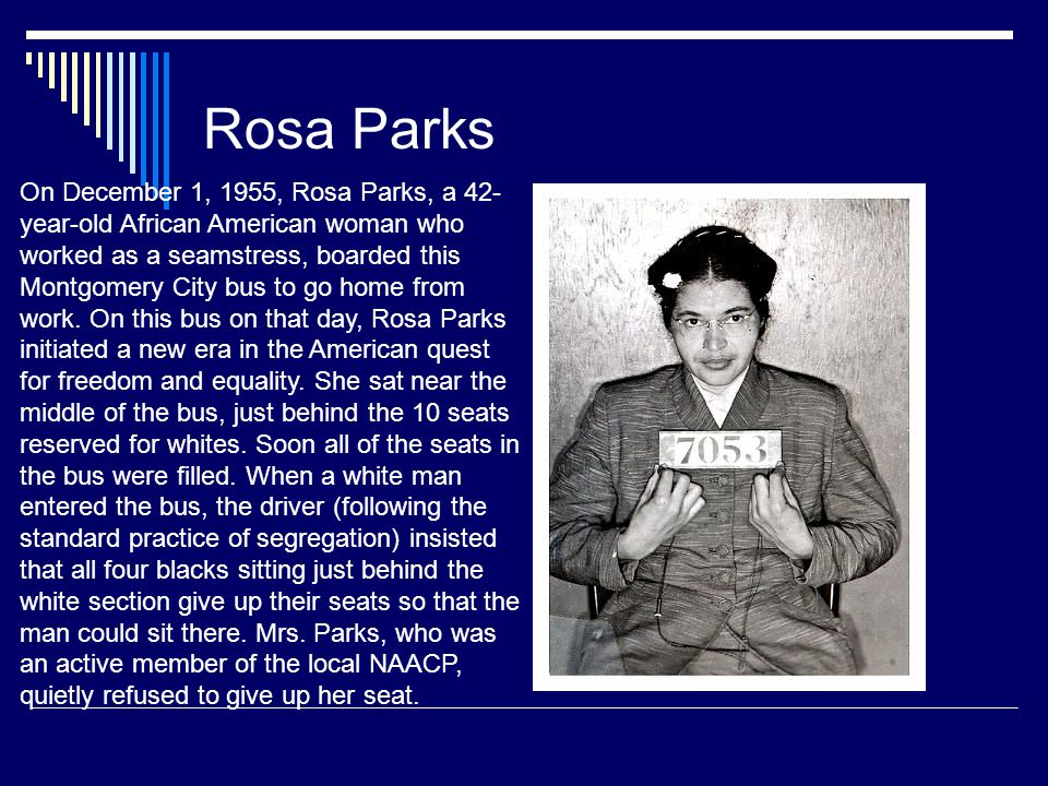 Rosa Parks On December 1, 1955, Rosa Parks, a 42- year-old African American woman who worked as a seamstress, boarded this Montgomery City bus to go home from work.