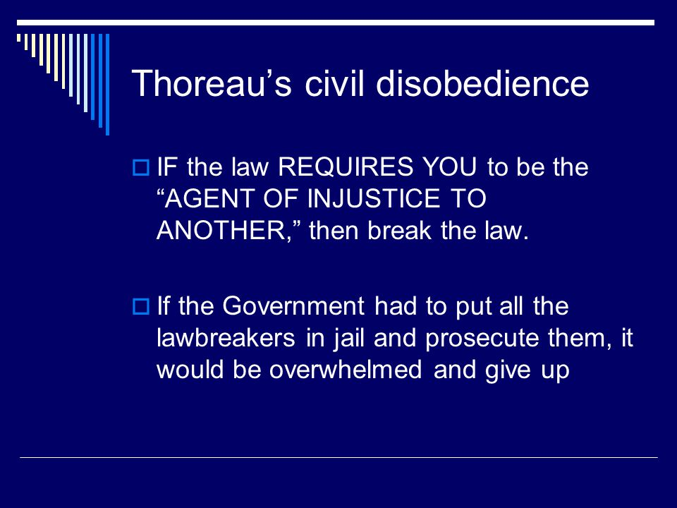 Thoreau's civil disobedience  IF the law REQUIRES YOU to be the AGENT OF INJUSTICE TO ANOTHER, then break the law.