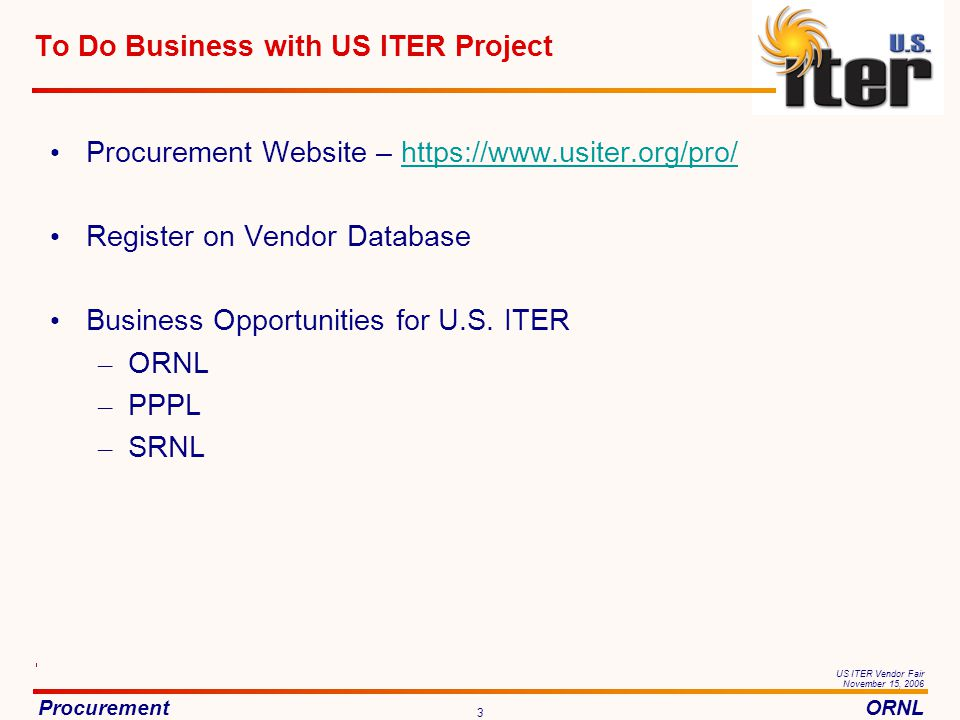 ProcurementORNL US ITER Vendor Fair November 15, 2006 3 To Do Business with US ITER Project Procurement Website – https://www.usiter.org/pro/https://www.usiter.org/pro/ Register on Vendor Database Business Opportunities for U.S.