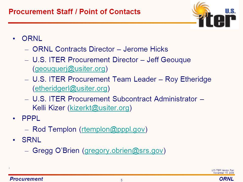 ProcurementORNL US ITER Vendor Fair November 15, 2006 5 Procurement Staff / Point of Contacts ORNL – ORNL Contracts Director – Jerome Hicks – U.S.