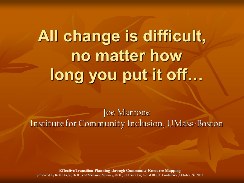 All change is difficult, no matter how long you put it off… Joe Marrone Institute for Community Inclusion, UMass-Boston
