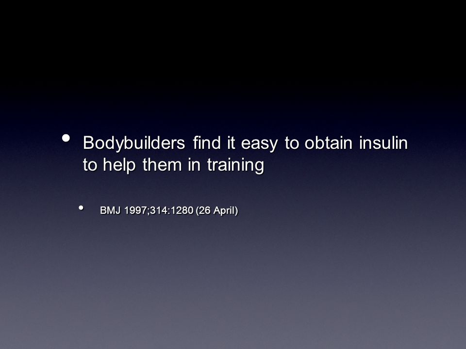 Bodybuilders find it easy to obtain insulin to help them in training Bodybuilders find it easy to obtain insulin to help them in training BMJ 1997;314:1280 (26 April) BMJ 1997;314:1280 (26 April)