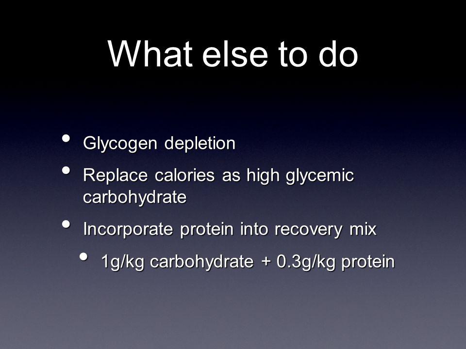 Glycogen depletion Glycogen depletion Replace calories as high glycemic carbohydrate Replace calories as high glycemic carbohydrate Incorporate protein into recovery mix Incorporate protein into recovery mix 1g/kg carbohydrate + 0.3g/kg protein 1g/kg carbohydrate + 0.3g/kg protein What else to do
