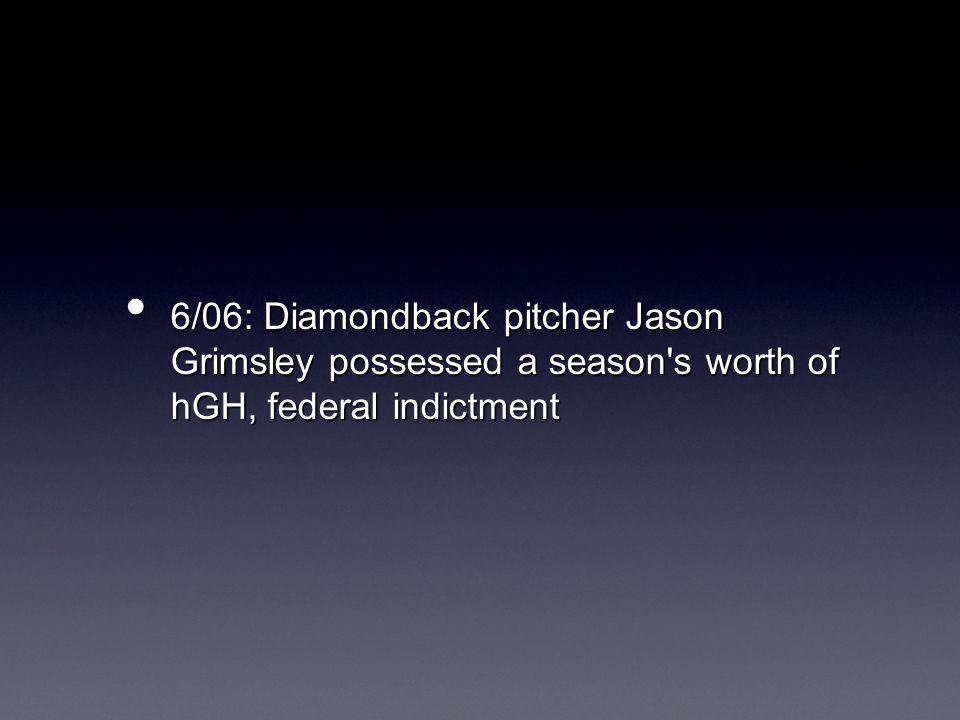 6/06: Diamondback pitcher Jason Grimsley possessed a season s worth of hGH, federal indictment 6/06: Diamondback pitcher Jason Grimsley possessed a season s worth of hGH, federal indictment