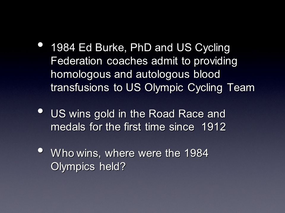 1984 Ed Burke, PhD and US Cycling Federation coaches admit to providing homologous and autologous blood transfusions to US Olympic Cycling Team 1984 Ed Burke, PhD and US Cycling Federation coaches admit to providing homologous and autologous blood transfusions to US Olympic Cycling Team US wins gold in the Road Race and medals for the first time since 1912 US wins gold in the Road Race and medals for the first time since 1912 Who wins, where were the 1984 Olympics held.