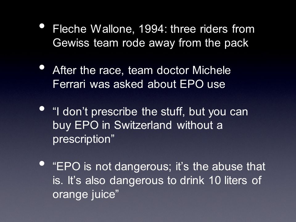 Fleche Wallone, 1994: three riders from Gewiss team rode away from the pack After the race, team doctor Michele Ferrari was asked about EPO use I don't prescribe the stuff, but you can buy EPO in Switzerland without a prescription EPO is not dangerous; it's the abuse that is.