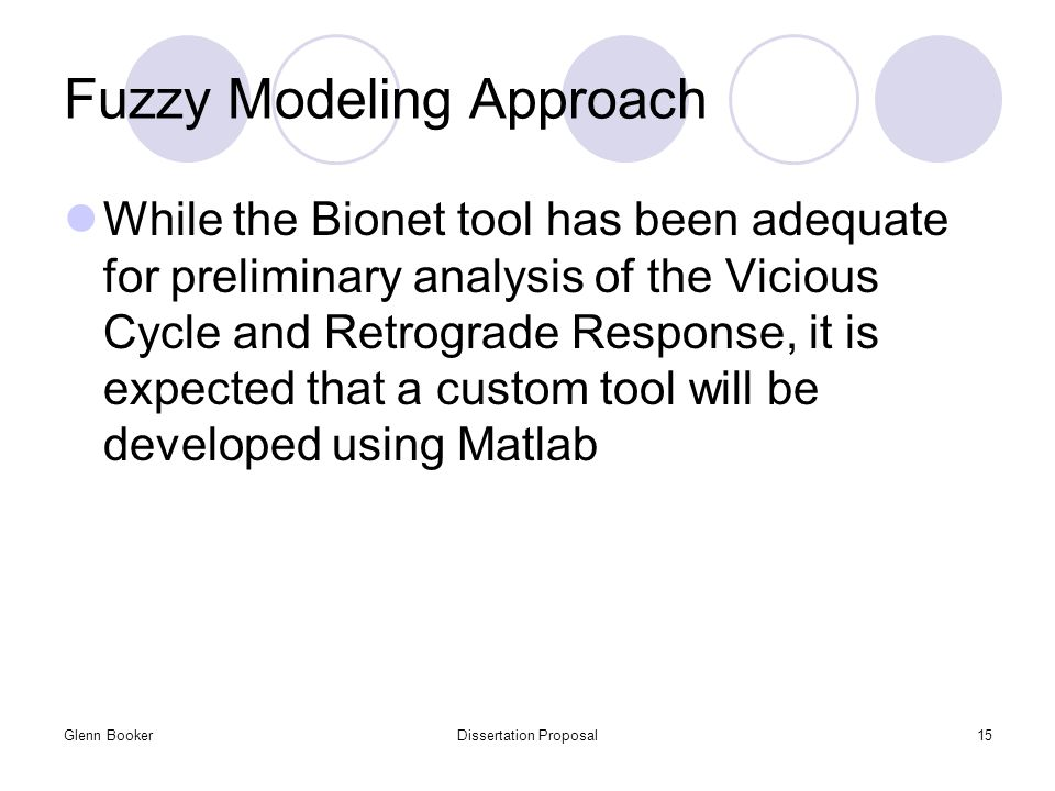 Glenn BookerDissertation Proposal15 Fuzzy Modeling Approach While the Bionet tool has been adequate for preliminary analysis of the Vicious Cycle and Retrograde Response, it is expected that a custom tool will be developed using Matlab