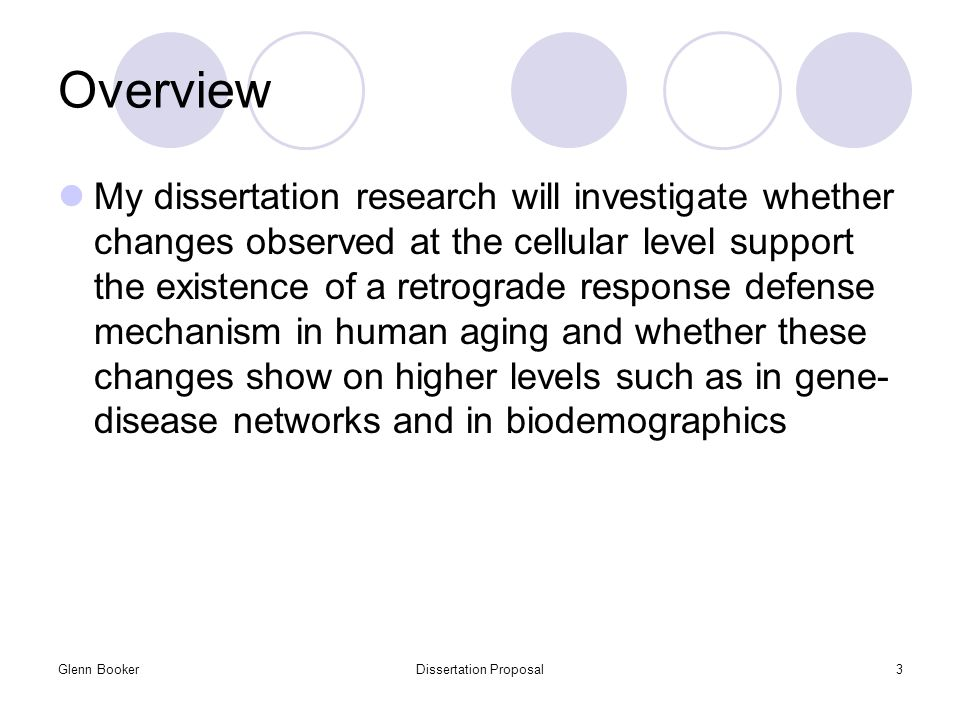 Glenn BookerDissertation Proposal3 Overview My dissertation research will investigate whether changes observed at the cellular level support the existence of a retrograde response defense mechanism in human aging and whether these changes show on higher levels such as in gene- disease networks and in biodemographics