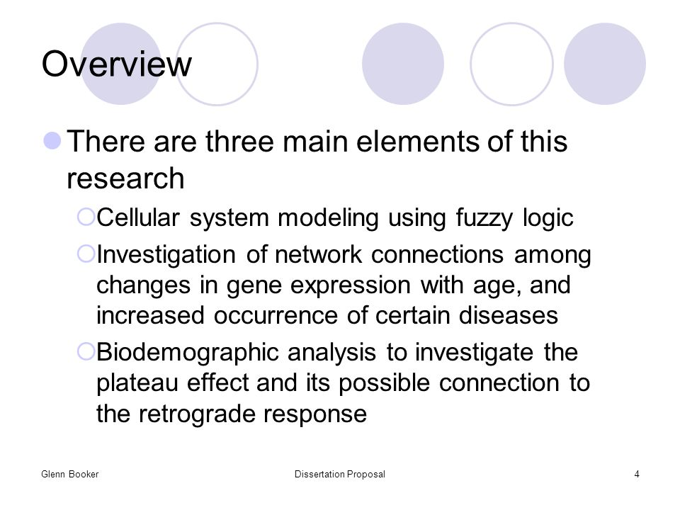 Glenn BookerDissertation Proposal4 Overview There are three main elements of this research  Cellular system modeling using fuzzy logic  Investigation of network connections among changes in gene expression with age, and increased occurrence of certain diseases  Biodemographic analysis to investigate the plateau effect and its possible connection to the retrograde response