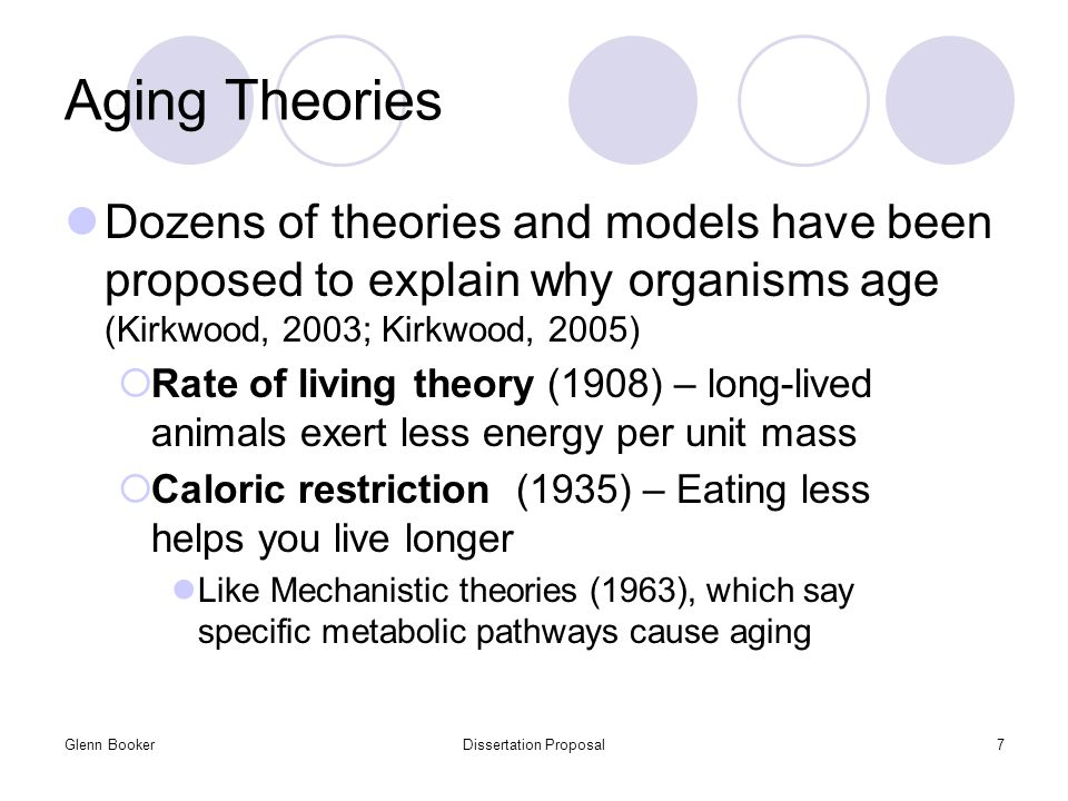 Glenn BookerDissertation Proposal7 Aging Theories Dozens of theories and models have been proposed to explain why organisms age (Kirkwood, 2003; Kirkwood, 2005)  Rate of living theory (1908) – long-lived animals exert less energy per unit mass  Caloric restriction (1935) – Eating less helps you live longer Like Mechanistic theories (1963), which say specific metabolic pathways cause aging