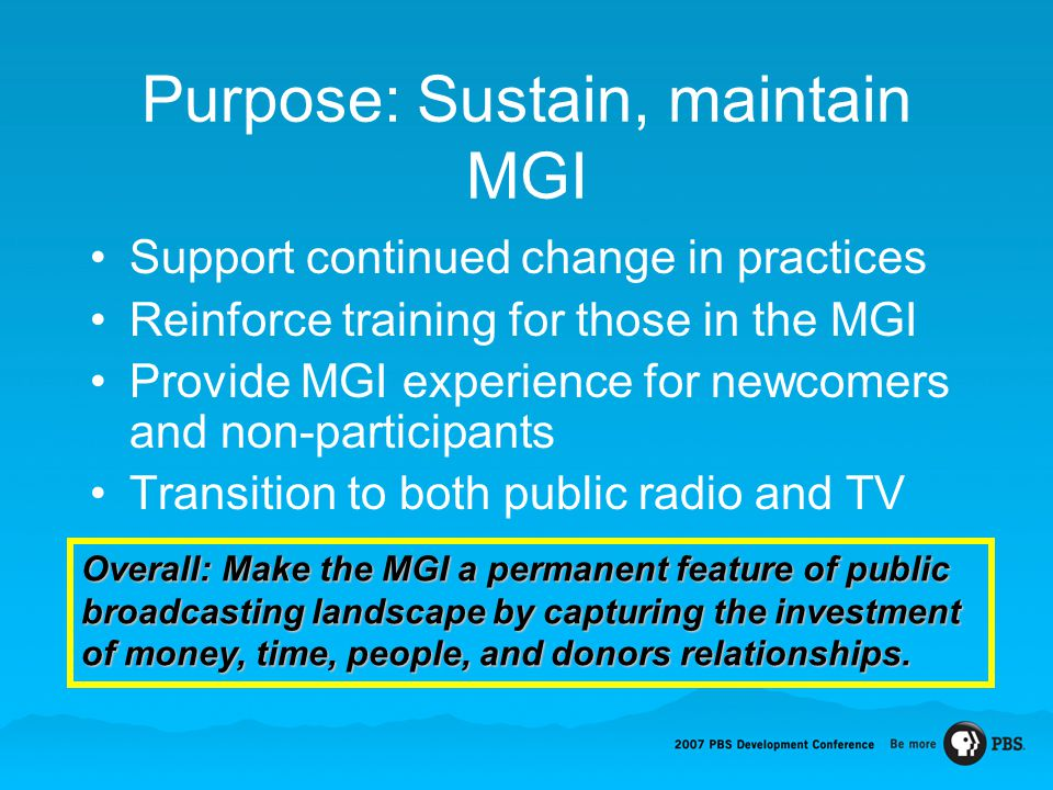 Purpose: Sustain, maintain MGI Support continued change in practices Reinforce training for those in the MGI Provide MGI experience for newcomers and