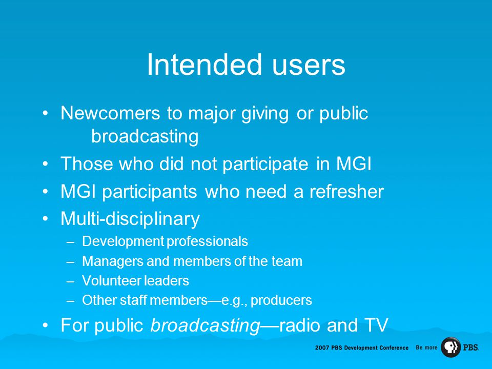 Intended users Newcomers to major giving or public broadcasting Those who did not participate in MGI MGI participants who need a refresher Multi-disci