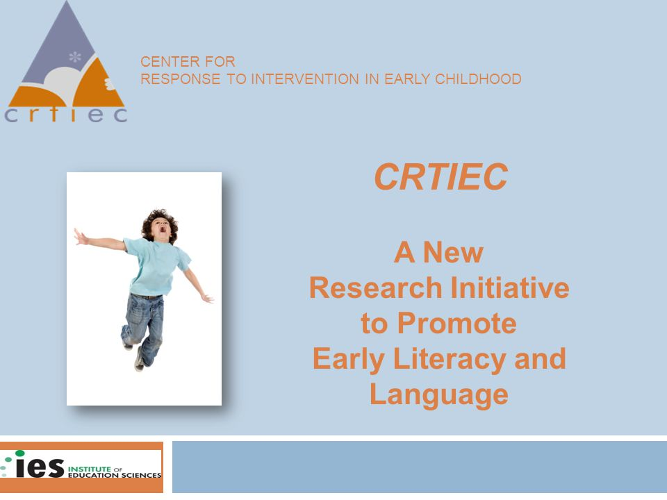 CENTER FOR RESPONSE TO INTERVENTION IN EARLY CHILDHOOD CRTIEC A New Research Initiative to Promote Early Literacy and Language