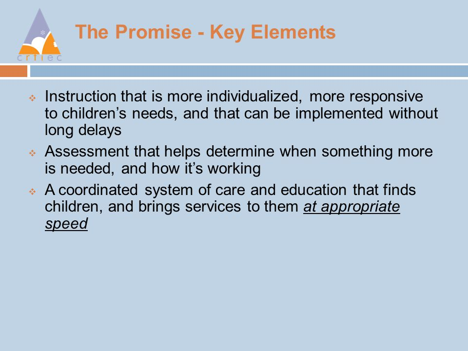 The Promise - Key Elements  Instruction that is more individualized, more responsive to children's needs, and that can be implemented without long delays  Assessment that helps determine when something more is needed, and how it's working  A coordinated system of care and education that finds children, and brings services to them at appropriate speed