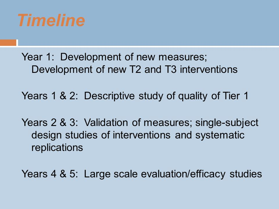 Timeline Year 1: Development of new measures; Development of new T2 and T3 interventions Years 1 & 2: Descriptive study of quality of Tier 1 Years 2 & 3: Validation of measures; single-subject design studies of interventions and systematic replications Years 4 & 5: Large scale evaluation/efficacy studies
