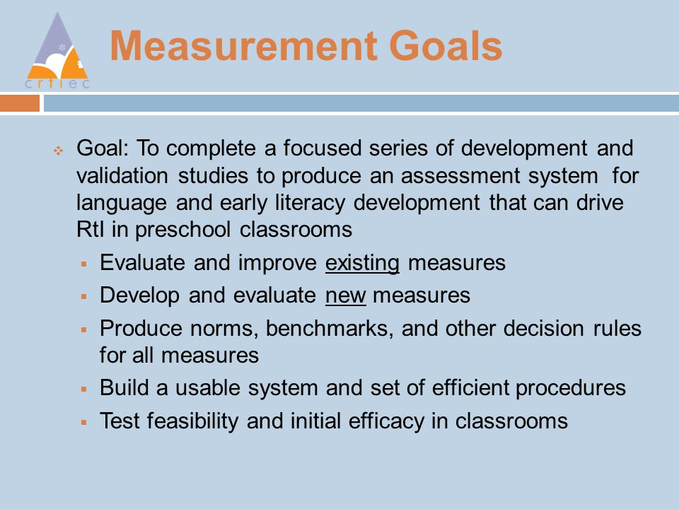 Measurement Goals  Goal: To complete a focused series of development and validation studies to produce an assessment system for language and early literacy development that can drive RtI in preschool classrooms  Evaluate and improve existing measures  Develop and evaluate new measures  Produce norms, benchmarks, and other decision rules for all measures  Build a usable system and set of efficient procedures  Test feasibility and initial efficacy in classrooms