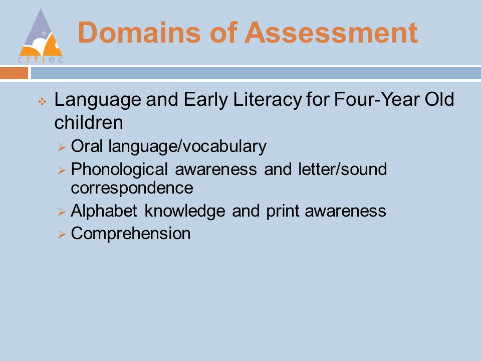 Domains of Assessment  Language and Early Literacy for Four-Year Old children  Oral language/vocabulary  Phonological awareness and letter/sound correspondence  Alphabet knowledge and print awareness  Comprehension