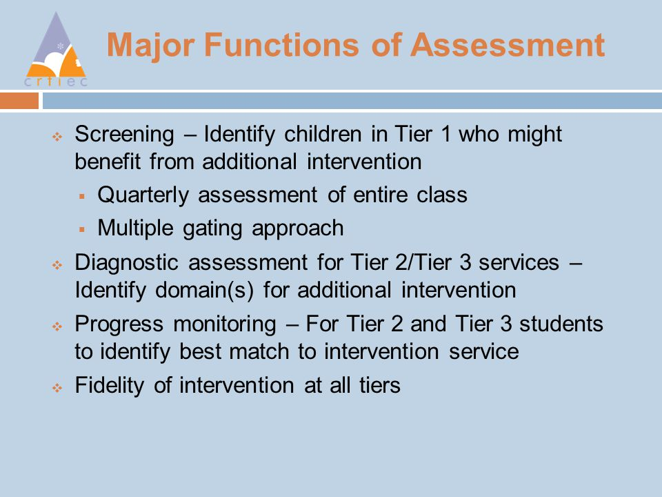 Major Functions of Assessment  Screening – Identify children in Tier 1 who might benefit from additional intervention  Quarterly assessment of entire class  Multiple gating approach  Diagnostic assessment for Tier 2/Tier 3 services – Identify domain(s) for additional intervention  Progress monitoring – For Tier 2 and Tier 3 students to identify best match to intervention service  Fidelity of intervention at all tiers