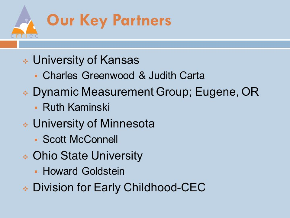 Our Key Partners  University of Kansas  Charles Greenwood & Judith Carta  Dynamic Measurement Group; Eugene, OR  Ruth Kaminski  University of Minnesota  Scott McConnell  Ohio State University  Howard Goldstein  Division for Early Childhood-CEC