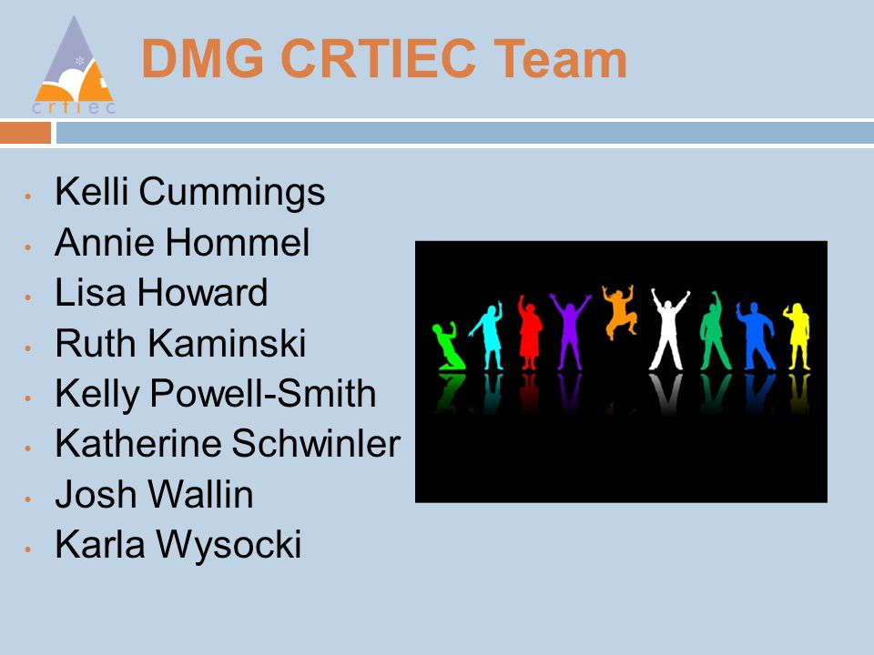 DMG CRTIEC Team Kelli Cummings Annie Hommel Lisa Howard Ruth Kaminski Kelly Powell-Smith Katherine Schwinler Josh Wallin Karla Wysocki