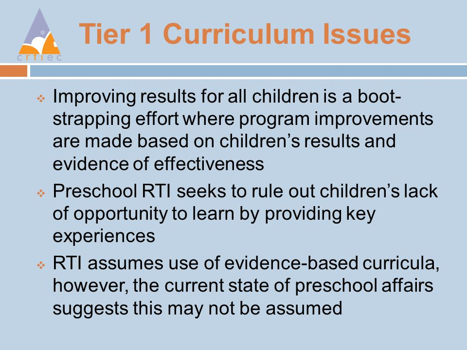 Tier 1 Curriculum Issues  Improving results for all children is a boot- strapping effort where program improvements are made based on children's results and evidence of effectiveness  Preschool RTI seeks to rule out children's lack of opportunity to learn by providing key experiences  RTI assumes use of evidence-based curricula, however, the current state of preschool affairs suggests this may not be assumed
