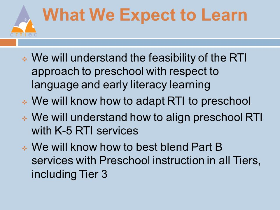 What We Expect to Learn  We will understand the feasibility of the RTI approach to preschool with respect to language and early literacy learning  We will know how to adapt RTI to preschool  We will understand how to align preschool RTI with K-5 RTI services  We will know how to best blend Part B services with Preschool instruction in all Tiers, including Tier 3