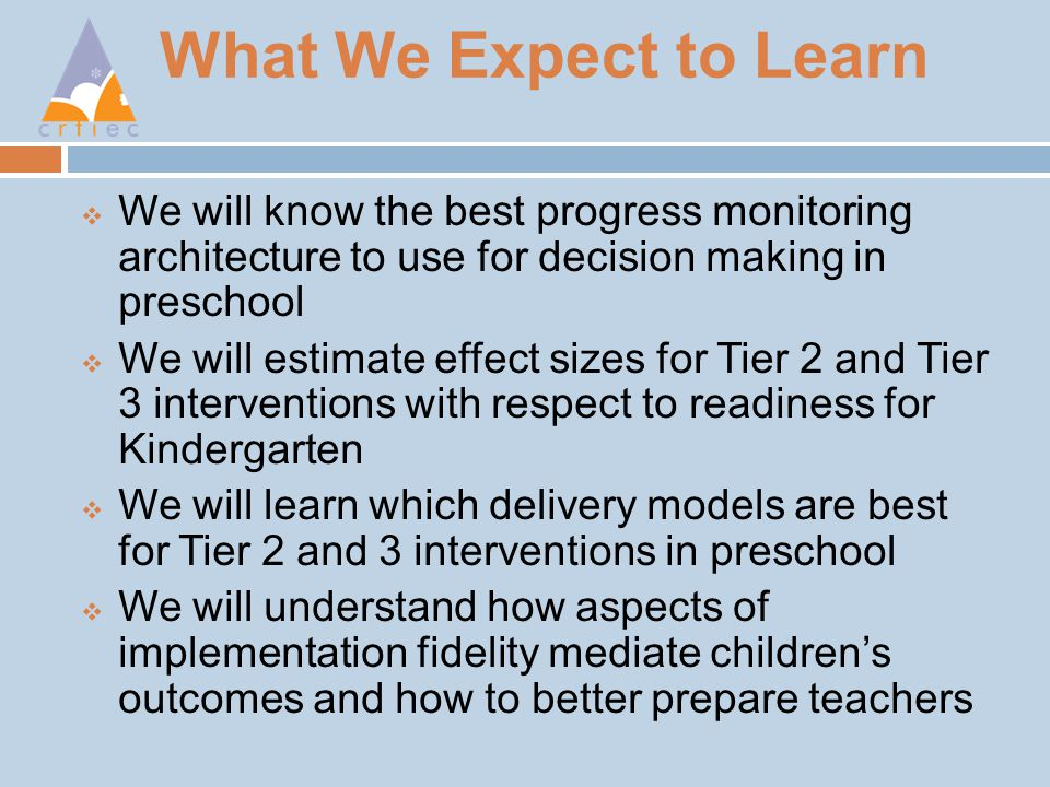 What We Expect to Learn  We will know the best progress monitoring architecture to use for decision making in preschool  We will estimate effect sizes for Tier 2 and Tier 3 interventions with respect to readiness for Kindergarten  We will learn which delivery models are best for Tier 2 and 3 interventions in preschool  We will understand how aspects of implementation fidelity mediate children's outcomes and how to better prepare teachers