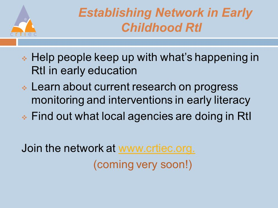 Establishing Network in Early Childhood RtI  Help people keep up with what's happening in RtI in early education  Learn about current research on progress monitoring and interventions in early literacy  Find out what local agencies are doing in RtI Join the network at www.crtiec.org.www.crtiec.org.