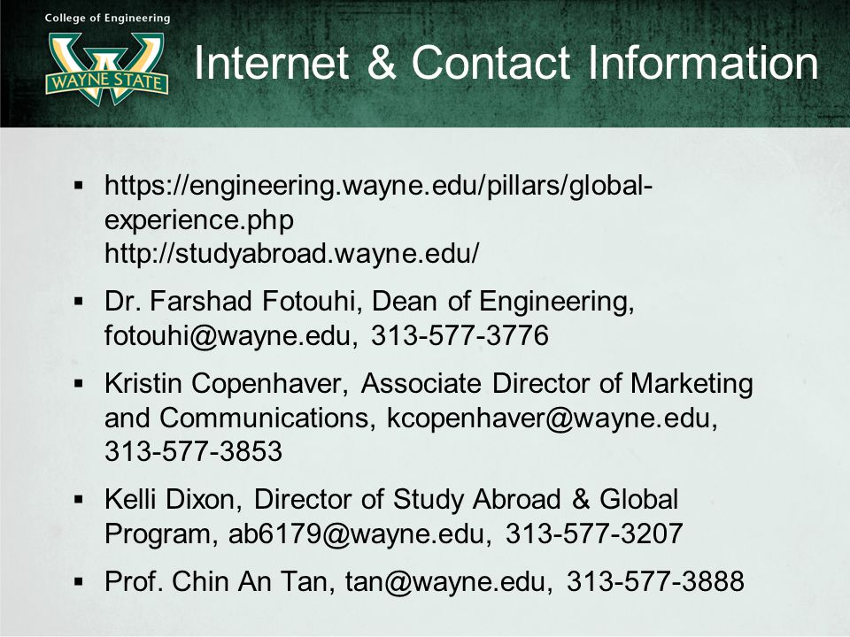 Internet & Contact Information  https://engineering.wayne.edu/pillars/global- experience.php http://studyabroad.wayne.edu/  Dr.