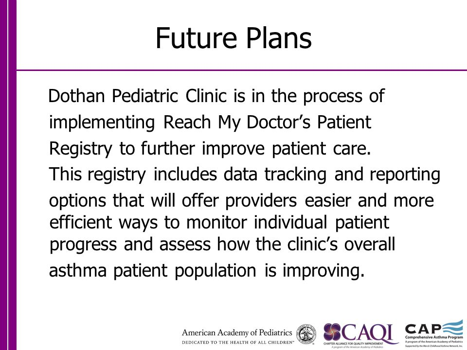 Future Plans Dothan Pediatric Clinic is in the process of implementing Reach My Doctor's Patient Registry to further improve patient care.