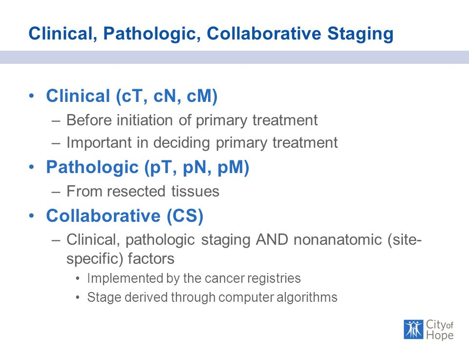 Clinical, Pathologic, Collaborative Staging Clinical (cT, cN, cM) –Before initiation of primary treatment –Important in deciding primary treatment Pathologic (pT, pN, pM) –From resected tissues Collaborative (CS) –Clinical, pathologic staging AND nonanatomic (site- specific) factors Implemented by the cancer registries Stage derived through computer algorithms