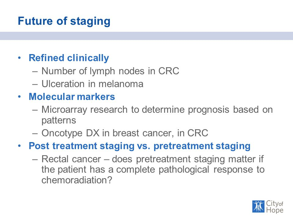 Future of staging Refined clinically –Number of lymph nodes in CRC –Ulceration in melanoma Molecular markers –Microarray research to determine prognosis based on patterns –Oncotype DX in breast cancer, in CRC Post treatment staging vs.