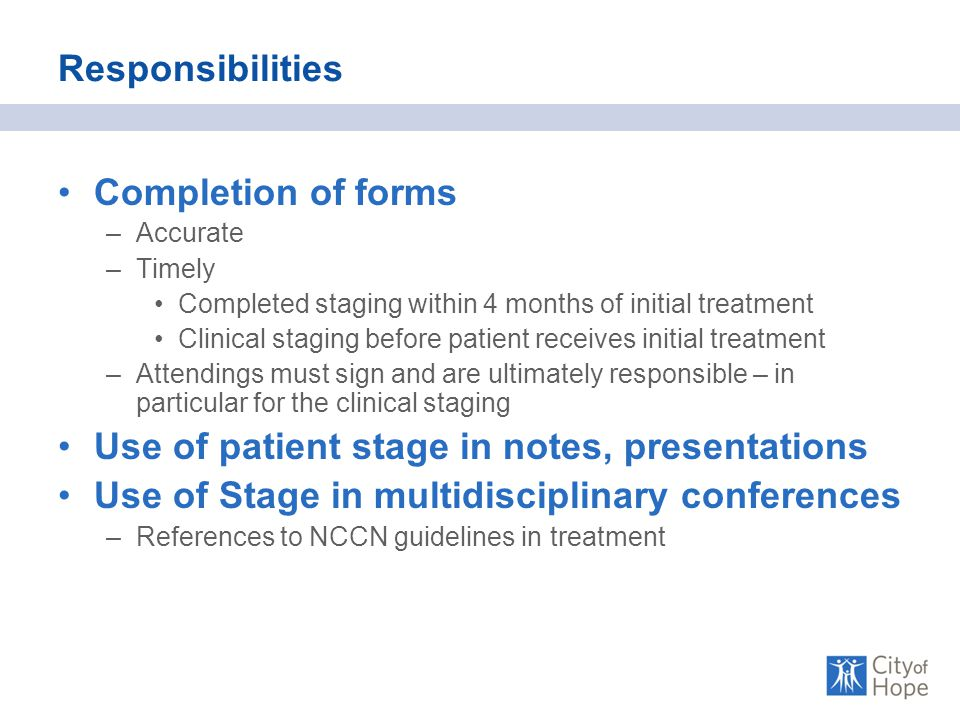 Responsibilities Completion of forms –Accurate –Timely Completed staging within 4 months of initial treatment Clinical staging before patient receives initial treatment –Attendings must sign and are ultimately responsible – in particular for the clinical staging Use of patient stage in notes, presentations Use of Stage in multidisciplinary conferences –References to NCCN guidelines in treatment