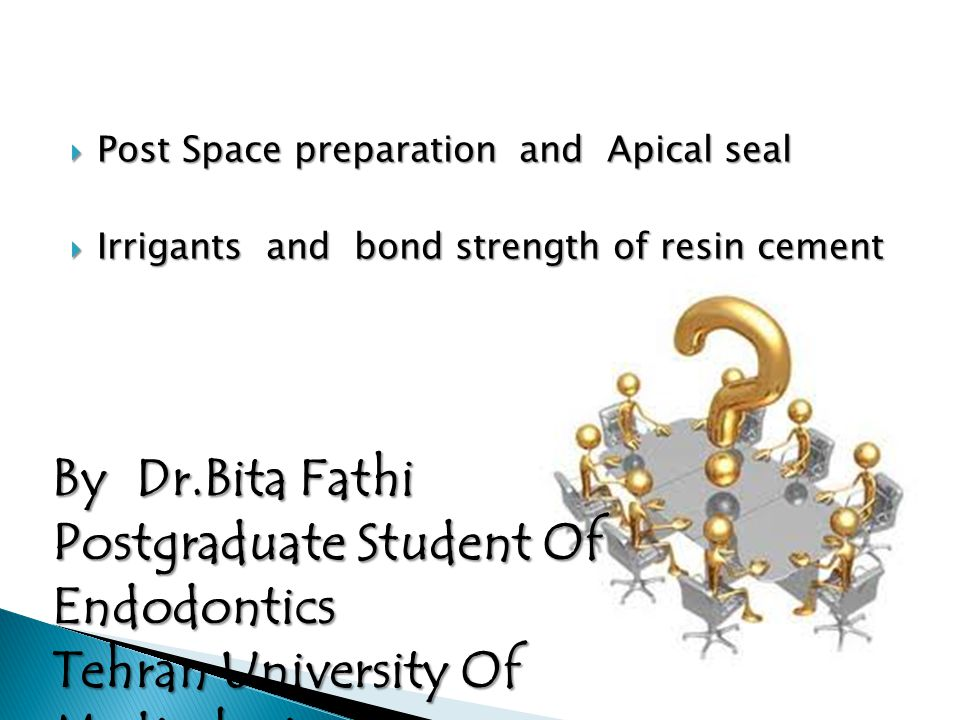  Post Space preparation and Apical seal  Irrigants and bond strength of resin cement By Dr.Bita Fathi Postgraduate Student Of Endodontics Tehran Uni