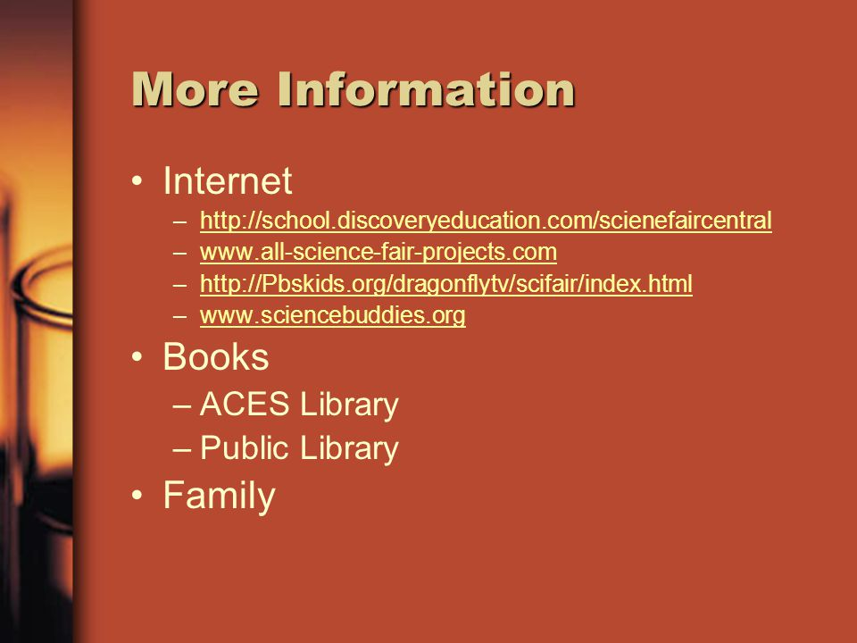 More Information Internet –http://school.discoveryeducation.com/scienefaircentralhttp://school.discoveryeducation.com/scienefaircentral –www.all-science-fair-projects.comwww.all-science-fair-projects.com –http://Pbskids.org/dragonflytv/scifair/index.htmlhttp://Pbskids.org/dragonflytv/scifair/index.html –www.sciencebuddies.orgwww.sciencebuddies.org Books –ACES Library –Public Library Family