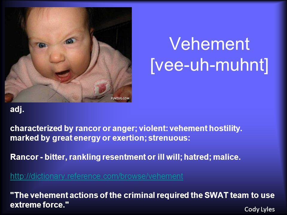 Vehement [vee-uh-muhnt] adj.characterized by rancor or anger; violent: vehement hostility.