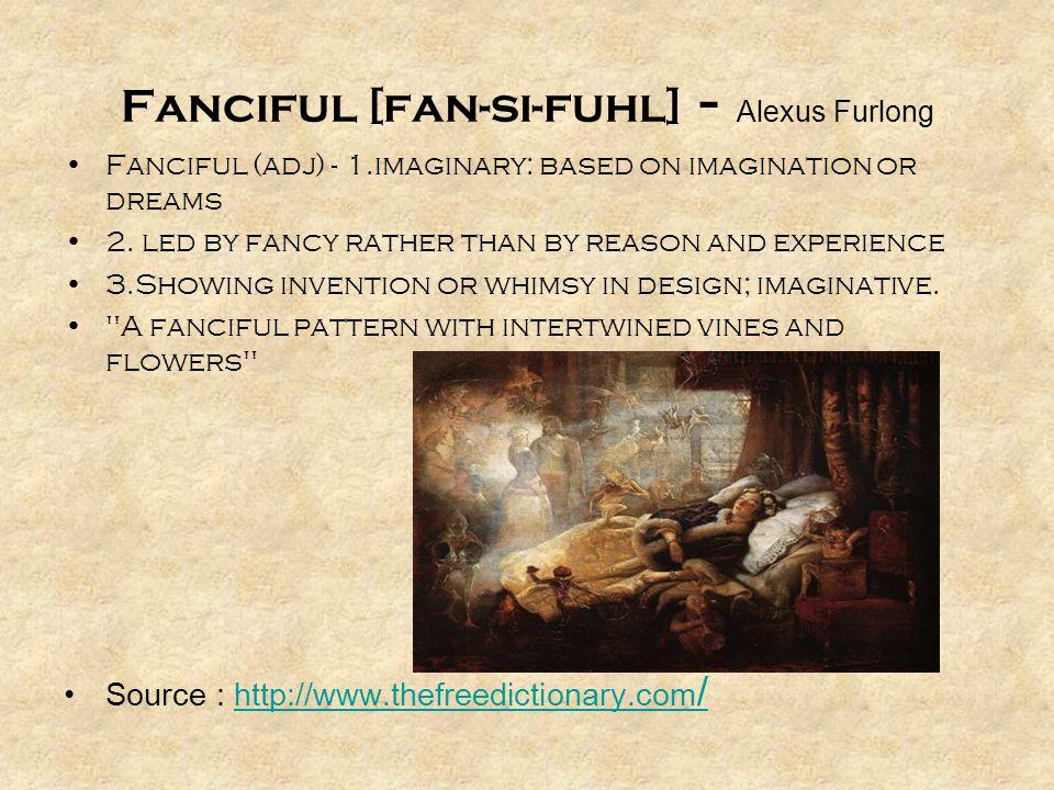 Fanciful (adj) - 1.imaginary: based on imagination or dreams 2.