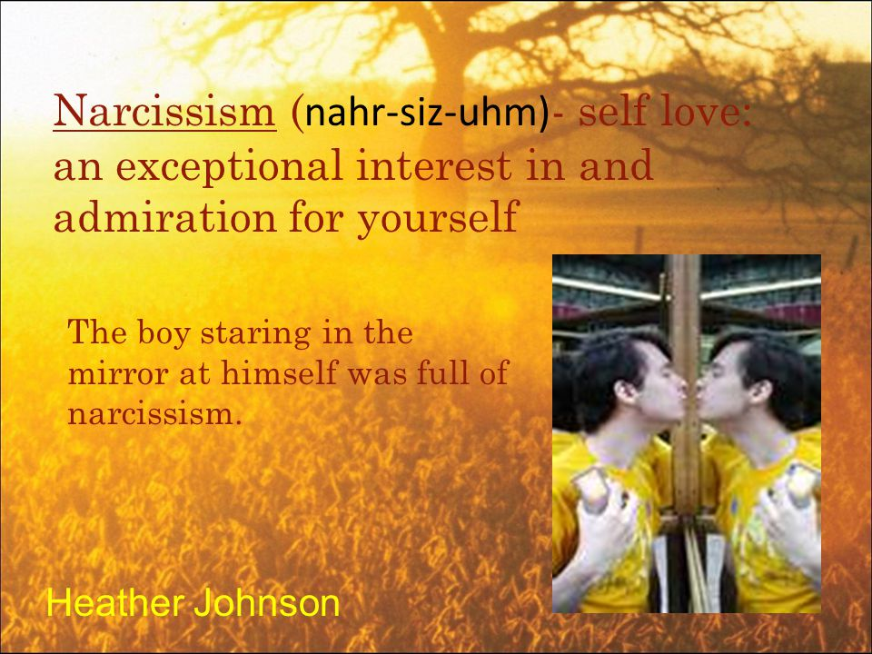 Narcissism ( nahr-siz-uhm) - self love: an exceptional interest in and admiration for yourself The boy staring in the mirror at himself was full of narcissism.
