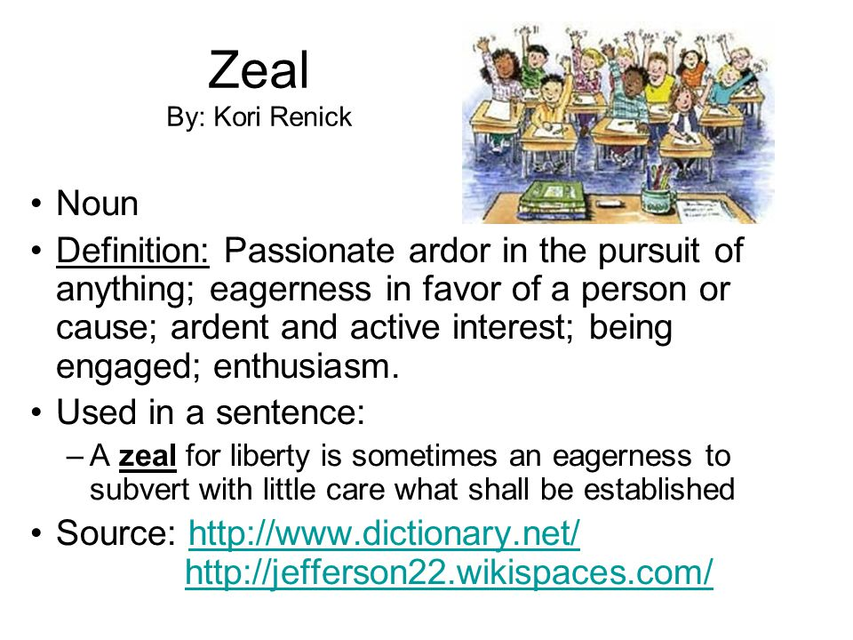 Zeal By: Kori Renick Noun Definition: Passionate ardor in the pursuit of anything; eagerness in favor of a person or cause; ardent and active interest; being engaged; enthusiasm.