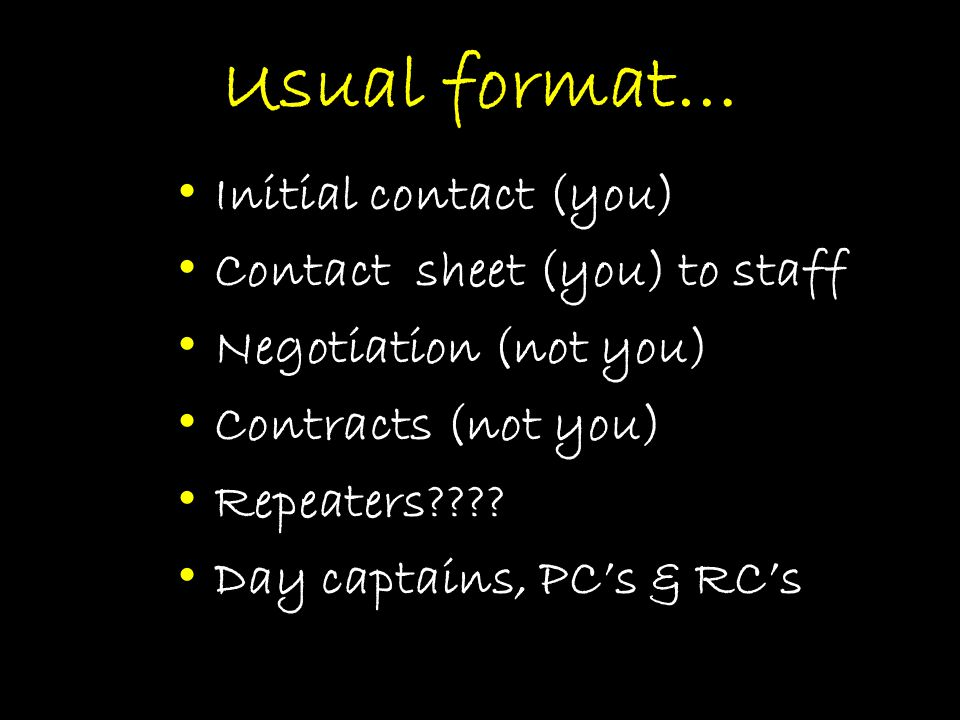 Usual format… Initial contact (you) Contact sheet (you) to staff Negotiation (not you) Contracts (not you) Repeaters .