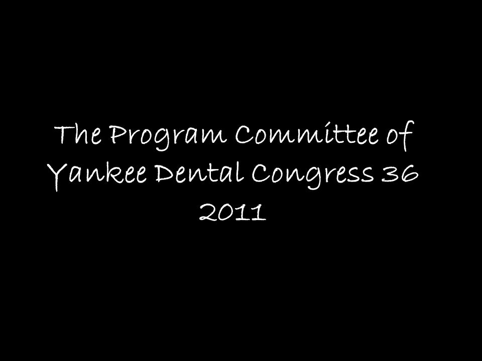 The Program Committee of Yankee Dental Congress 36 2011