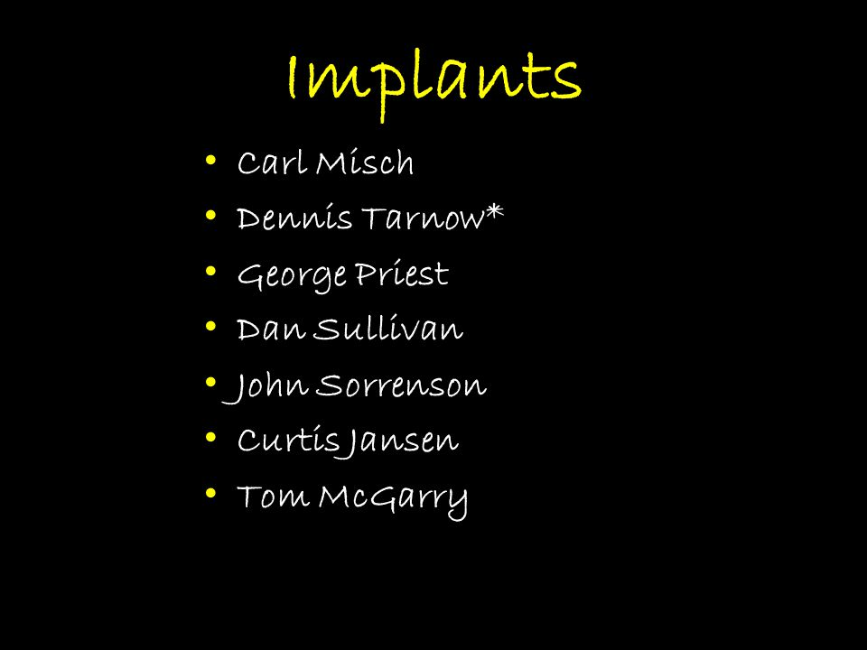 Implants Carl Misch Dennis Tarnow* George Priest Dan Sullivan John Sorrenson Curtis Jansen Tom McGarry