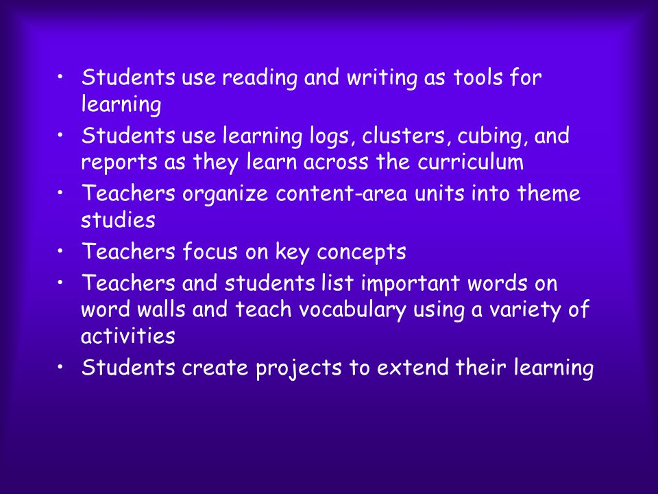 Effective Practices of Using Reading and Writing Across the Curriculum Teachers use informational books, stories, and poems for theme studies Teachers teach students how to read informational books, and explain the expository text structures Teachers use content-area textbooks as one resource Students use before-, during-, and after- reading procedures when they read content-area textbooks