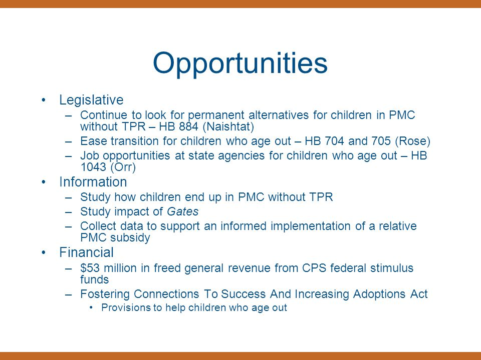 Opportunities Legislative –Continue to look for permanent alternatives for children in PMC without TPR – HB 884 (Naishtat) –Ease transition for childr