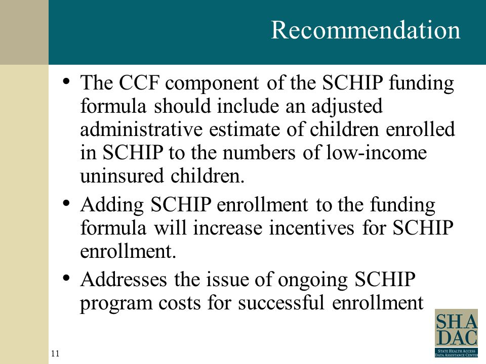 11 Recommendation The CCF component of the SCHIP funding formula should include an adjusted administrative estimate of children enrolled in SCHIP to the numbers of low-income uninsured children.